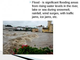 Flood - is significant flooding areas from rising water levels in the river, lak
