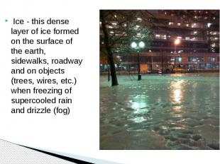 Ice - this dense layer of ice formed on the surface of the earth, sidewalks, roa