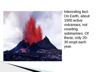 Interesting fact: On Earth, about 1500 active volcanoes, not counting submarines