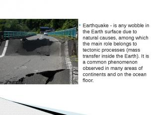 Earthquake - is any wobble in the Earth surface due to natural causes, among whi
