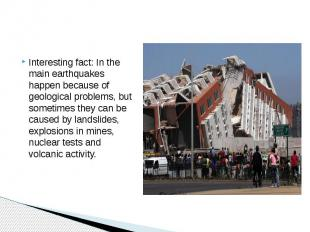 Interesting fact: In the main earthquakes happen because of geological problems,