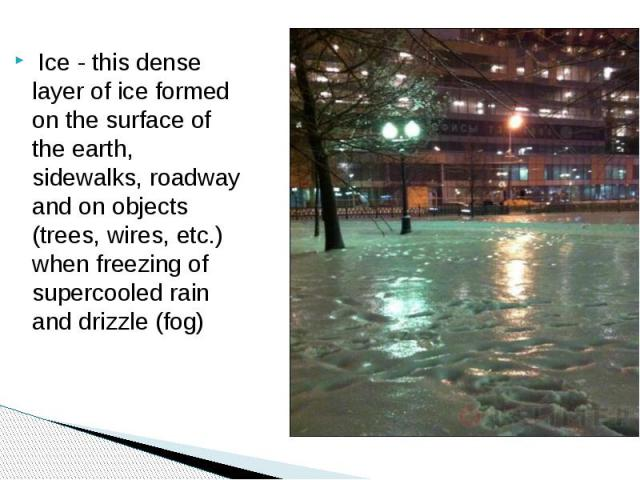 Ice - this dense layer of ice formed on the surface of the earth, sidewalks, roadway and on objects (trees, wires, etc.) when freezing of supercooled rain and drizzle (fog)