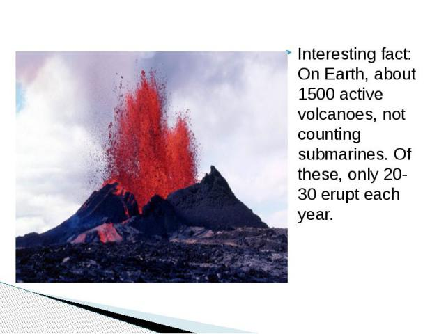 Interesting fact: On Earth, about 1500 active volcanoes, not counting submarines. Of these, only 20-30 erupt each year.
