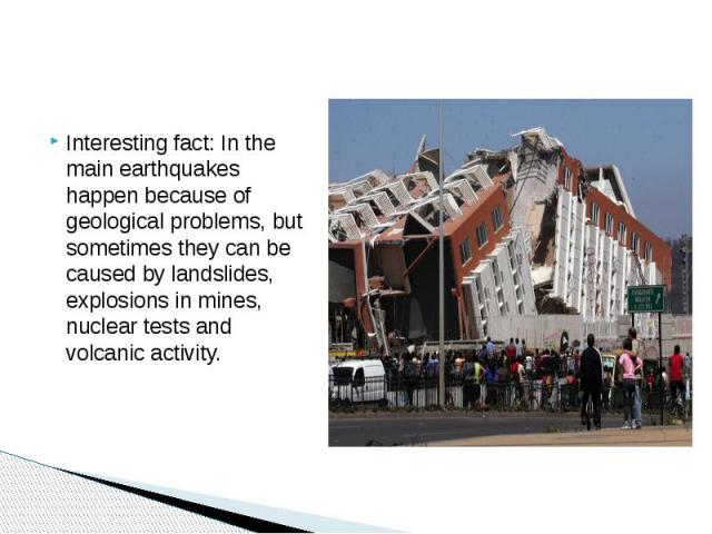Interesting fact: In the main earthquakes happen because of geological problems, but sometimes they can be caused by landslides, explosions in mines, nuclear tests and volcanic activity.