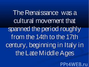 The Renaissance was a cultural movement that spanned the period roughly from the