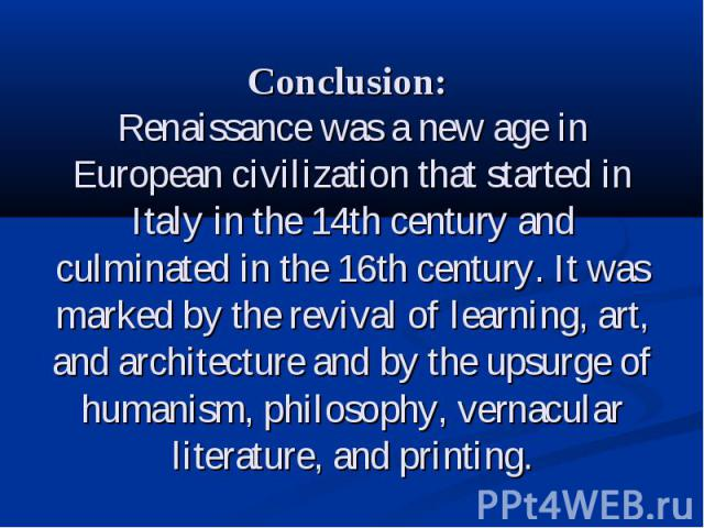 Conclusion: Renaissance was a new age in European civilization that started in Italy in the 14th century and culminated in the 16th century. It was marked by the revival of learning, art, and architecture and by the upsurge of humanism, philosophy, …