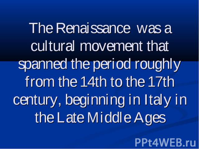 The Renaissance was a cultural movement that spanned the period roughly from the 14th to the 17th century, beginning in Italy in the Late Middle Ages