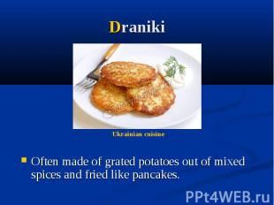 Draniki Often made of grated potatoes out of mixed spices and fried like pancake