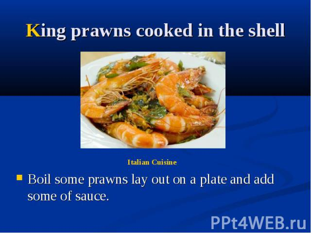 King prawns cooked in the shell Boil some prawns lay out on a plate and add some of sauce.