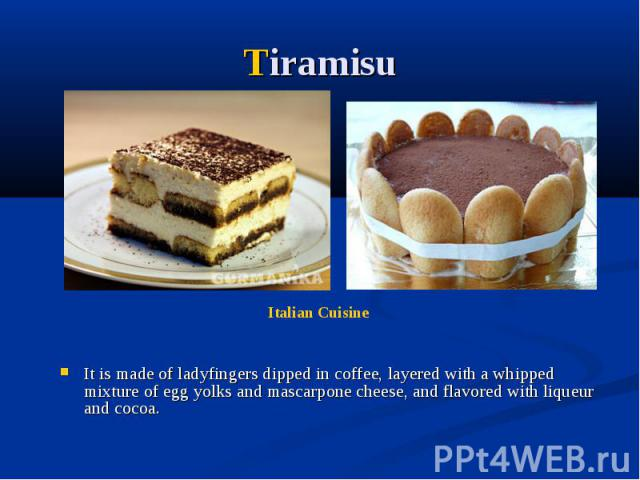 Tiramisu It is made of ladyfingers dipped in coffee, layered with a whipped mixture of egg yolks and mascarpone cheese, and flavored with liqueur and cocoa.
