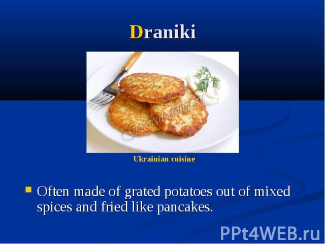 Draniki Often made of grated potatoes out of mixed spices and fried like pancakes.