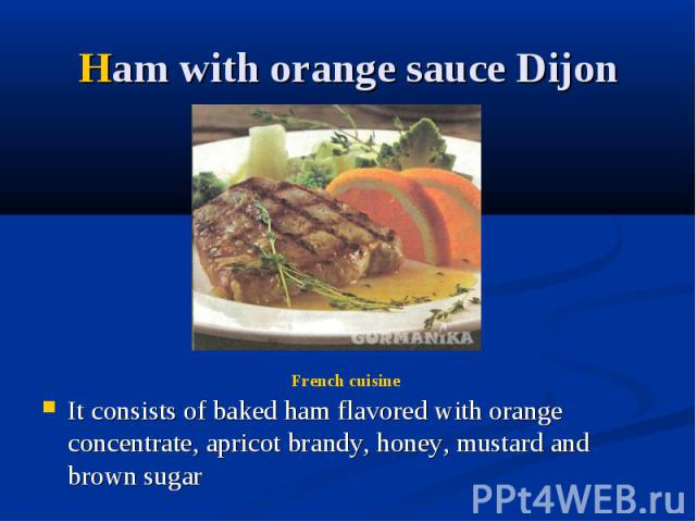 Ham with orange sauce Dijon It consists of baked ham flavored with orange concentrate, apricot brandy, honey, mustard and brown sugar