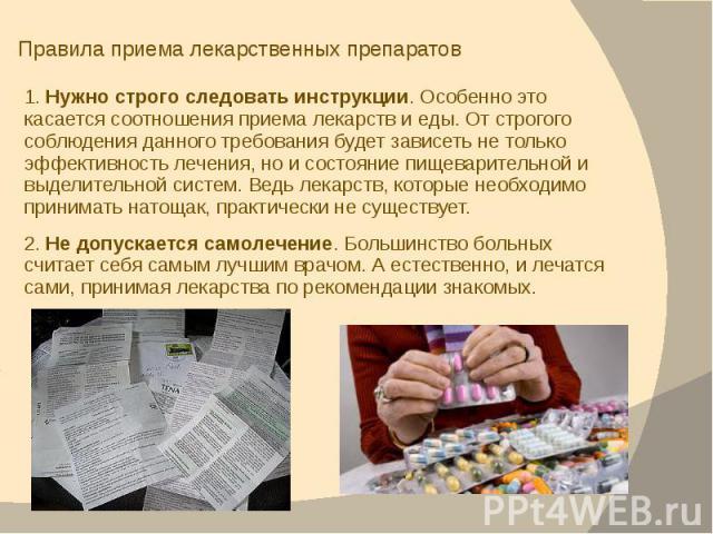 Правила приема лекарственных препаратов 1. Нужно строго следовать инструкции. Особенно это касается соотношения приема лекарств и еды. От строгого соблюдения данного требования будет зависеть не только эффективность лечения, но и состояние пищеварит…