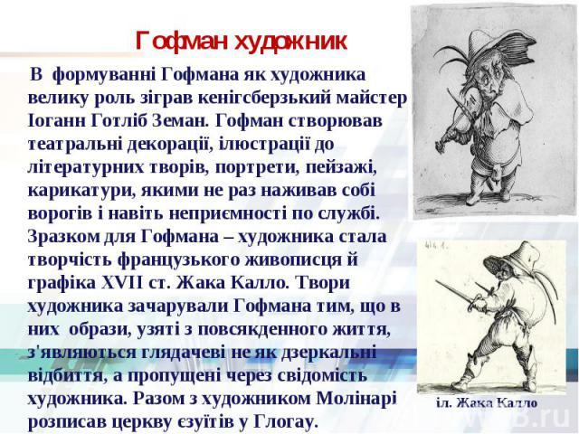 В формуванні Гофмана як художника велику роль зіграв кенігсберзький майстер Іоганн Готліб Земан. Гофман створював театральні декорації, ілюстрації до літературних творів, портрети, пейзажі, карикатури, якими не раз наживав собі ворогів і навіть непр…
