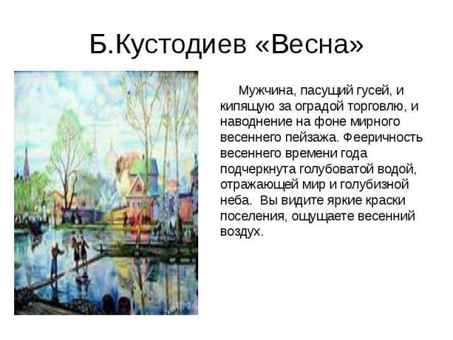 Б.Кустодиев «Весна» Мужчина, пасущий гусей, и кипящую за оградой торговлю, и наводнение на фоне мирного весеннего пейзажа. Фееричность весеннего времени года подчеркнута голубоватой водой, отражающей мир и голубизной неба. Вы видите ярки…