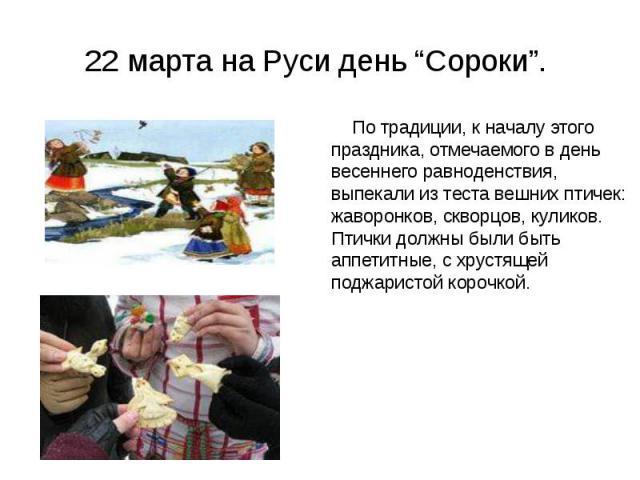 """22 марта на Руси день """"Сороки"""". По традиции, к началу этого праздника, отмечаемого в день весеннего равноденствия, выпекали из теста вешних птичек: жаворонков, скворцов, куликов. Птички должны были быть аппетитные, с хрустящей поджаристой корочкой."""