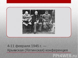 4-11 февраля 1945 г. — Крымская (Ялтинская) конференция Вторая по счёту встреча