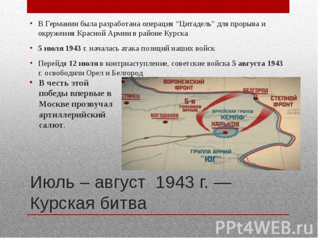 """Июль – август 1943 г. — Курская битва В Германии была разработана операция """"Цитадель"""" для прорыва и окружения Красной Армии в районе Курска 5 июля 1943 г. началась атака позиций наших войск Перейдя 12 июля в контрнаступление, советские войска 5 авгу…"""