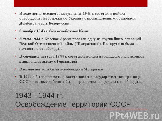 1943 - 1944 гг. — Освобождение территории СССР В ходе летне-осеннего наступления 1943 г. советские войска освободили Левобережную Украину с промышленными районами Донбасса, часть Белоруссии 6 ноября 1943 г. был освобожден Киев Летом 1944 г. Красная …