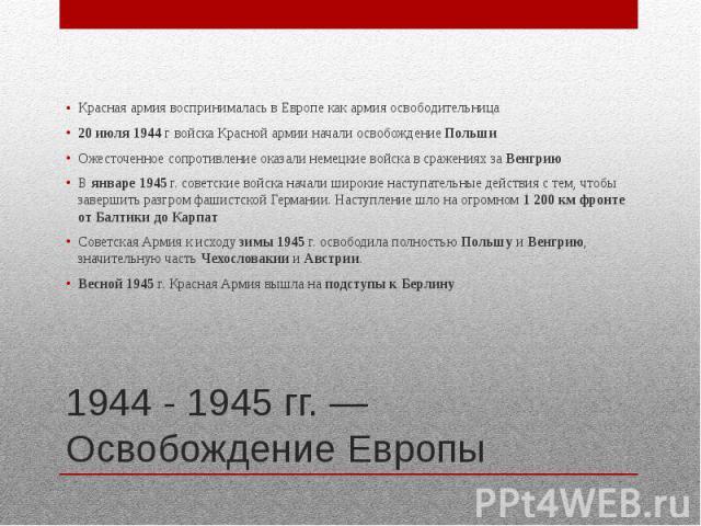 1944 - 1945 гг. — Освобождение Европы Красная армия воспринималась в Европе как армия освободительница 20 июля 1944 г войска Красной армии начали освобождение Польши Ожесточенное сопротивление оказали немецкие войска в сражениях за Венгрию В январе …