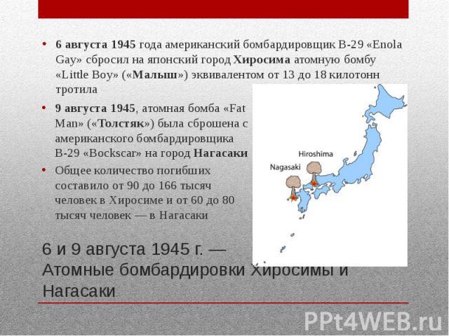 6 и 9 августа 1945 г. — Атомные бомбардировки Хиросимы и Нагасаки 6 августа 1945 года американский бомбардировщик B-29 «Enola Gay» сбросил на японский город Хиросима атомную бомбу «Little Boy» («Малыш») эквивалентом от 13 до 18 килотонн тротила