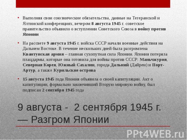 9 августа - 2 сентября 1945 г. — Разгром Японии Выполняя свои союзнические обязательства, данные на Тегеранской и Ялтинской конференциях, вечером 8 августа 1945 г. советское правительство объявило о вступлении Советского Союза в войну против Японии …