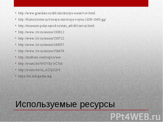 Используемые ресурсы http://www.grandars.ru/shkola/istoriya-rossii/vov.html http://historynotes.ru/vtoraya-mirovaya-voyna-1939-1945-gg/ http://museum-polar.narod.ru/stati_arktikkonvoy.html http://www.1tv.ru/anons/193912 http://www.1tv.ru/anons/15672…
