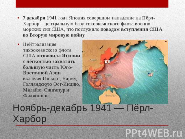 Ноябрь-декабрь 1941 — Пёрл-Харбор 7 декабря 1941 года Япония совершила нападение на Пёрл-Харбор – центральную базу тихоокеанского флота военно-морских сил США, что послужило поводом вступления США во Вторую мировую войну