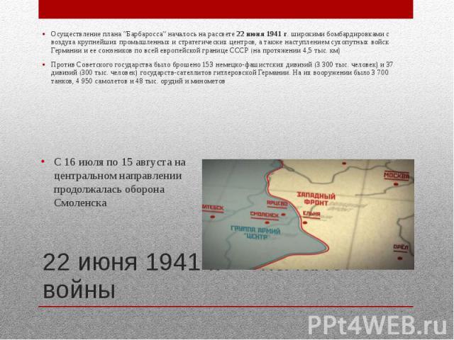 """22 июня 1941 г. — начало войны Осуществление плана """"Барбаросса"""" началось на рассвете 22 июня 1941 г. широкими бомбардировками с воздуха крупнейших промышленных и стратегических центров, а также наступлением сухопутных войск Германии и ее союзников п…"""