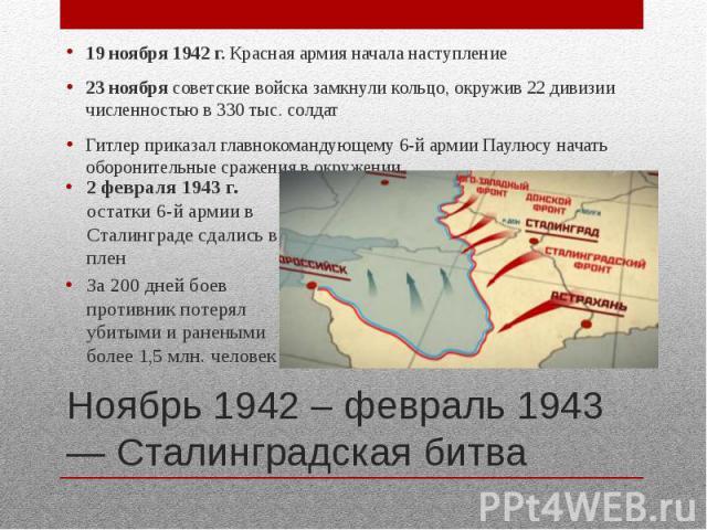 Ноябрь 1942 – февраль 1943 — Сталинградская битва 19 ноября 1942 г. Красная армия начала наступление 23 ноября советские войска замкнули кольцо, окружив 22 дивизии численностью в 330 тыс. солдат Гитлер приказал главнокомандующему 6-й армии Паулюсу н…