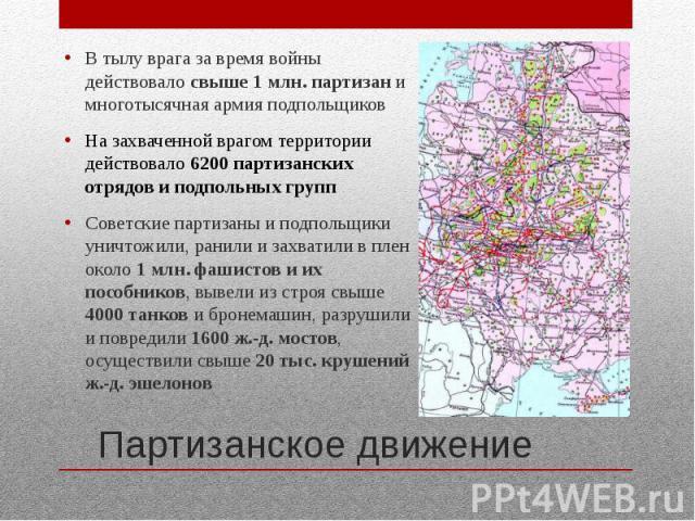 Партизанское движение В тылу врага за время войны действовало свыше 1 млн. партизан и многотысячная армия подпольщиков На захваченной врагом территории действовало 6200 партизанских отрядов и подпольных групп Советские партизаны и подпольщики уничто…