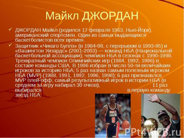 Майкл ДЖОРДАН ДЖОРДАН Майкл (родился 17 февраля 1963, Нью-Йорк), американский спортсмен. Один из самых выдающихся баскетболистов всех времен. Защитник «Чикаго Буллз» (в 1984-98, с перерывом в 1993-95) и «Вашингтон Уизардс» (2001-2003) — команд НБА (…