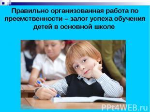 Правильно организованная работа по преемственности – залог успеха обучения детей