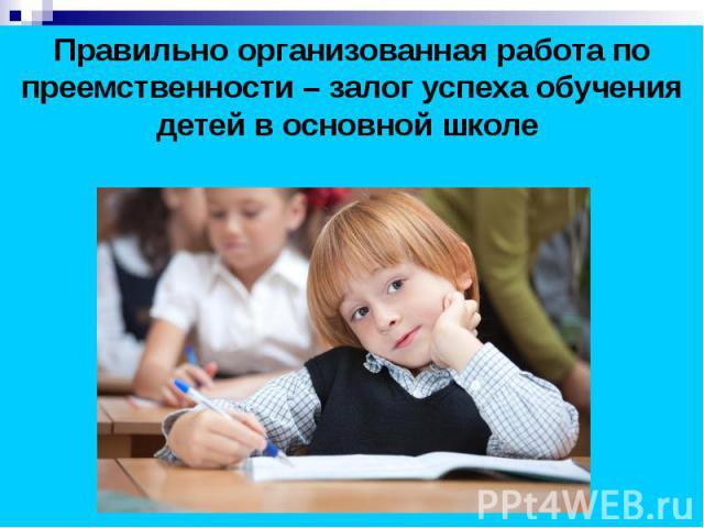 Правильно организованная работа по преемственности – залог успеха обучения детей в основной школе