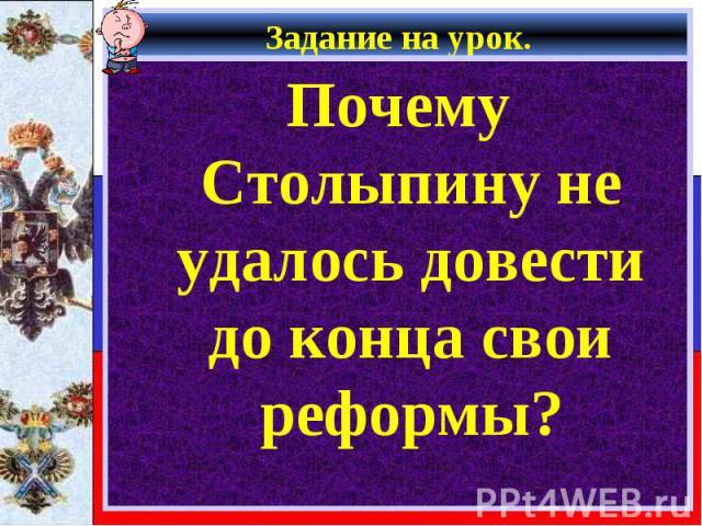 Почему Столыпину не удалось довести до конца свои реформы? Почему Столыпину не удалось довести до конца свои реформы?