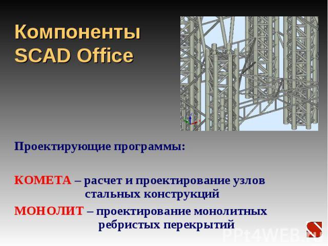 Компоненты SCAD Office Проектирующие программы: КОМЕТА – расчет и проектирование узлов стальных конструкций МОНОЛИТ – проектирование монолитных ребристых перекрытий