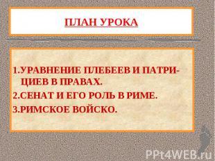 ПЛАН УРОКА 1.УРАВНЕНИЕ ПЛЕБЕЕВ И ПАТРИ-ЦИЕВ В ПРАВАХ.2.СЕНАТ И ЕГО РОЛЬ В РИМЕ.3