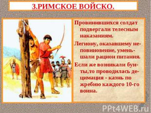 3.РИМСКОЕ ВОЙСКО.Провинившихся солдат подвергали телесным наказаниям.Легиону, ок