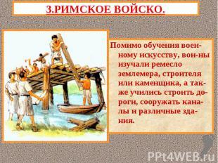 3.РИМСКОЕ ВОЙСКО.Помимо обучения воен-ному искусству, вои-ны изучали ремесло зем