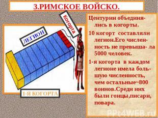 3.РИМСКОЕ ВОЙСКО.Центурии объединя-лись в когорты.10 когорт составляли легион.Ег