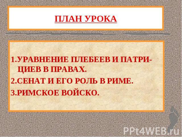 ПЛАН УРОКА 1.УРАВНЕНИЕ ПЛЕБЕЕВ И ПАТРИ-ЦИЕВ В ПРАВАХ.2.СЕНАТ И ЕГО РОЛЬ В РИМЕ.3.РИМСКОЕ ВОЙСКО.