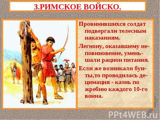 3.РИМСКОЕ ВОЙСКО.Провинившихся солдат подвергали телесным наказаниям.Легиону, оказавшему не-повиновение, умень- шали рацион питания.Если же возникали бун-ты,то проводилась де-цимация - казнь по жребию каждого 10-го воина.