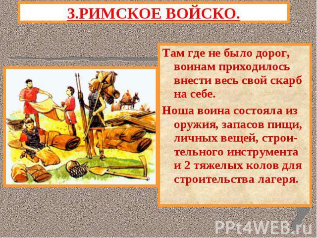 3.РИМСКОЕ ВОЙСКО.Там где не было дорог, воинам приходилось внести весь свой скарб на себе.Ноша воина состояла из оружия, запасов пищи, личных вещей, строи-тельного инструмента и 2 тяжелых колов для строительства лагеря.