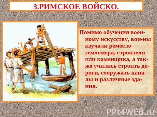 3.РИМСКОЕ ВОЙСКО.Помимо обучения воен-ному искусству, вои-ны изучали ремесло землемера, строителя или каменщика, а так-же учились строить до-роги, сооружать кана-лы и различные зда-ния.
