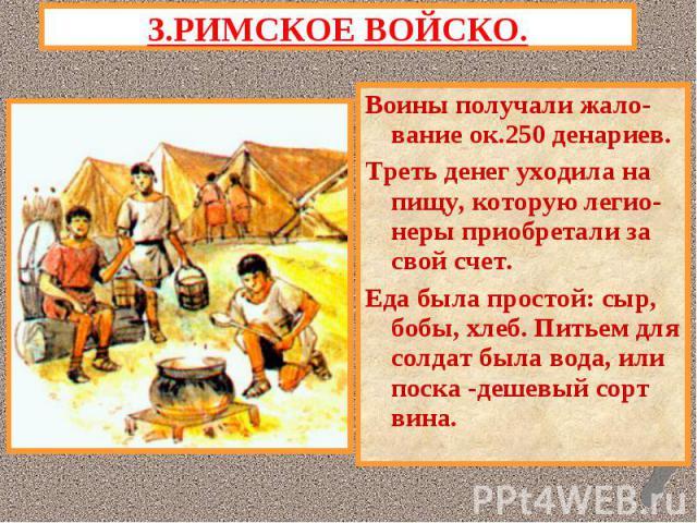 3.РИМСКОЕ ВОЙСКО.Воины получали жало- вание ок.250 денариев.Треть денег уходила на пищу, которую легио-неры приобретали за свой счет.Еда была простой: сыр, бобы, хлеб. Питьем для солдат была вода, или поска -дешевый сорт вина.