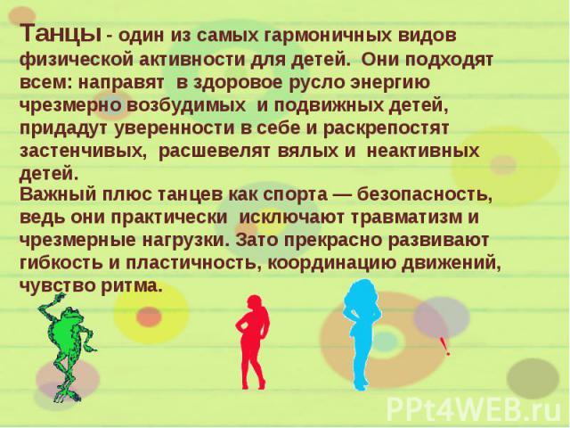 Танцы - один из самых гармоничных видов физической активности для детей. Они подходят всем: направят в здоровое русло энергию чрезмерно возбудимых и подвижных детей, придадут уверенности в себе и раскрепостят застенчивых, расшевелят вялых и неактивн…