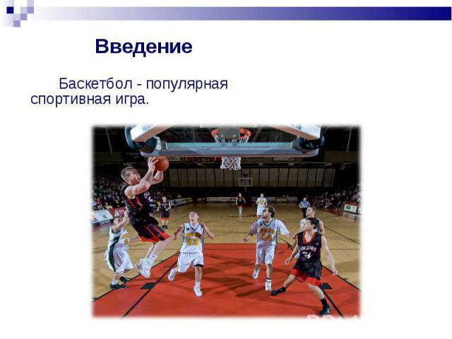 Введение Баскетбол - популярная спортивная игра.