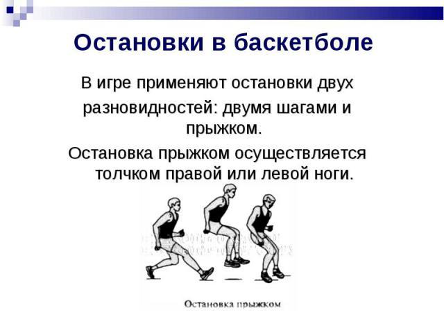 Остановки в баскетболе В игре применяют остановки двухразновидностей: двумя шагами и прыжком.Остановка прыжком осуществляется толчком правой или левой ноги.