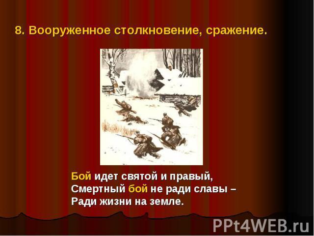 8. Вооруженное столкновение, сражение.Бой идет святой и правый,Смертный бой не ради славы – Ради жизни на земле.