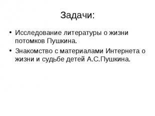 Задачи:Исследование литературы о жизни потомков Пушкина.Знакомство с материалами